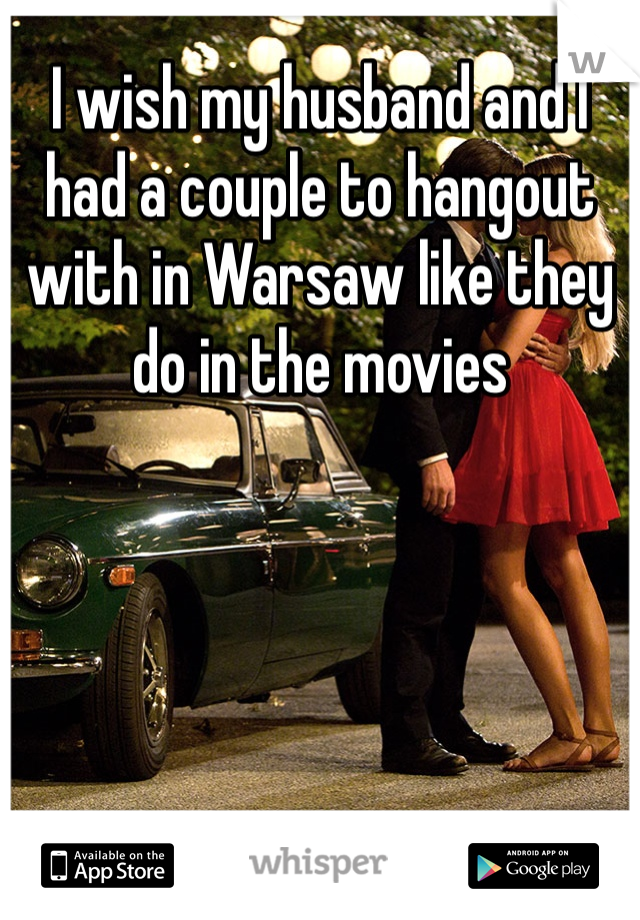 I wish my husband and I had a couple to hangout with in Warsaw like they do in the movies