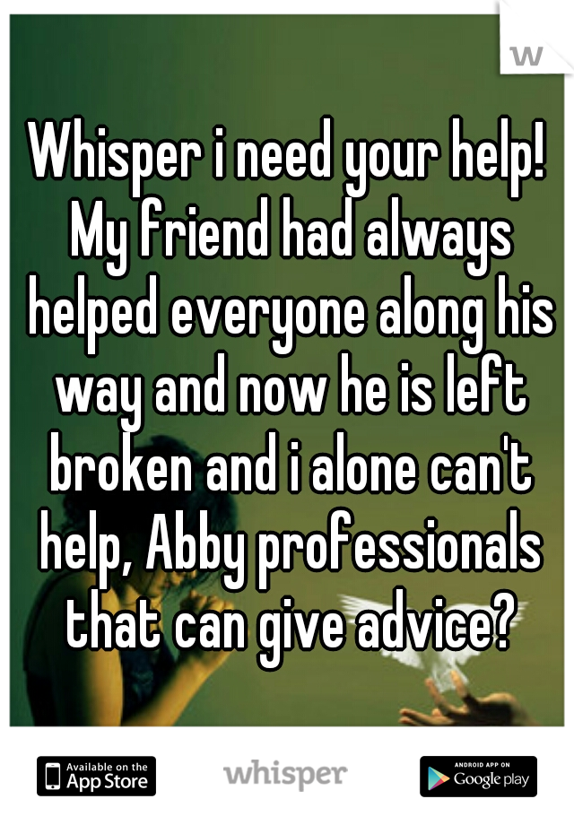 Whisper i need your help! My friend had always helped everyone along his way and now he is left broken and i alone can't help, Abby professionals that can give advice?