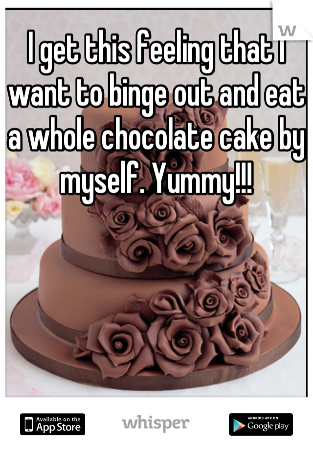 I get this feeling that I want to binge out and eat a whole chocolate cake by myself. Yummy!!!