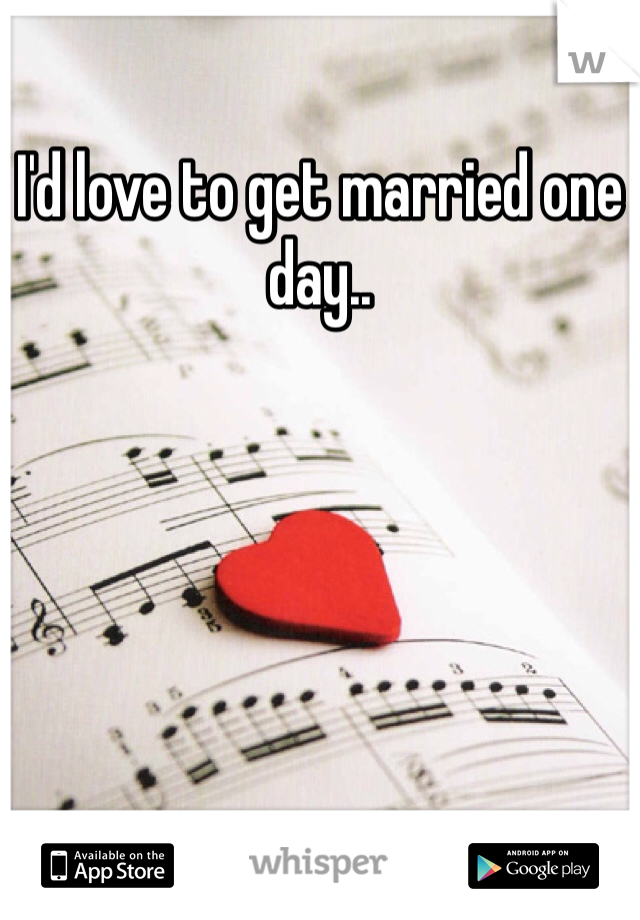 I'd love to get married one day..