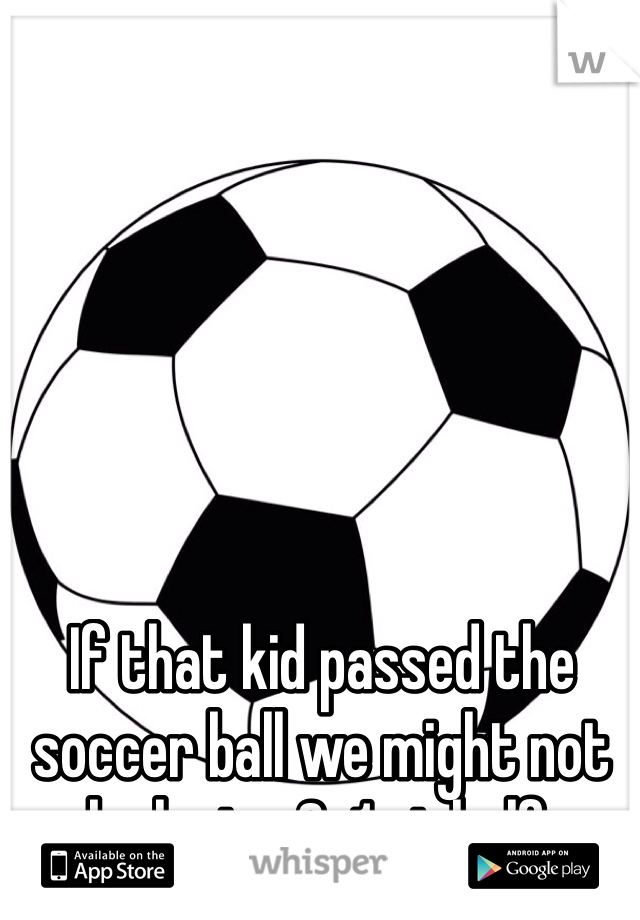 If that kid passed the soccer ball we might not be losing 6-1 at half.