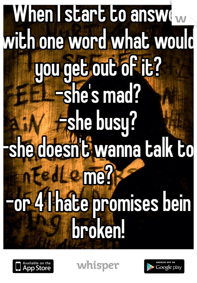 When I start to answer with one word what would you get out of it?  -she's mad? -she busy? -she doesn't wanna talk to me? -or 4 I hate promises bein broken!