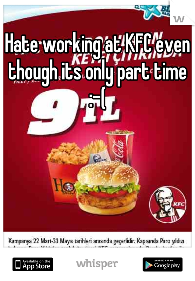 Hate working at KFC even though its only part time :-(
