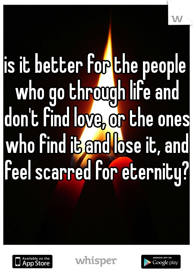 is it better for the people who go through life and don't find love, or the ones who find it and lose it, and feel scarred for eternity?