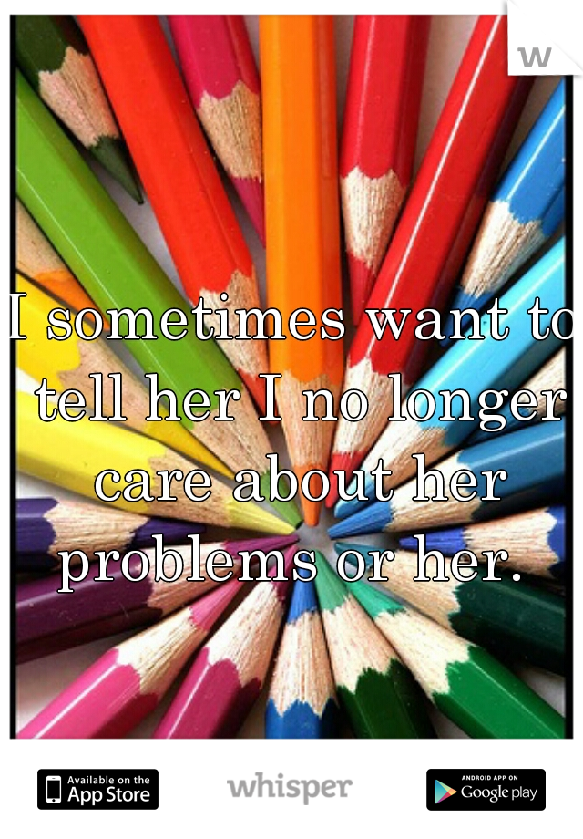 I sometimes want to tell her I no longer care about her problems or her.