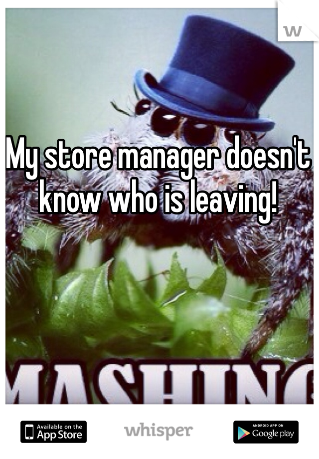 My store manager doesn't know who is leaving!
