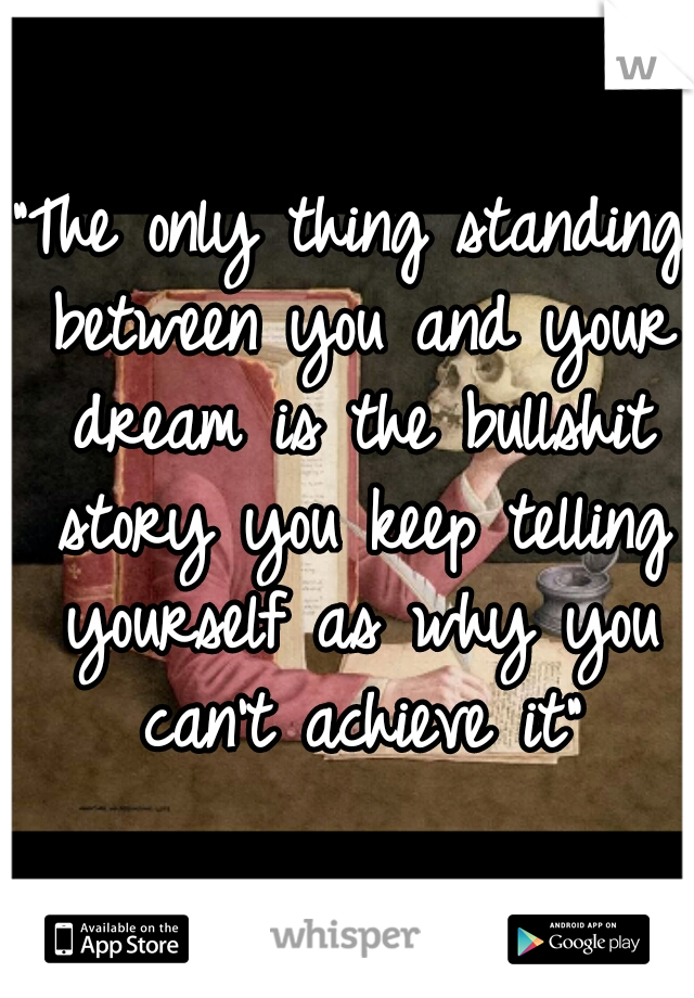 """The only thing standing between you and your dream is the bullshit story you keep telling yourself as why you can't achieve it"""