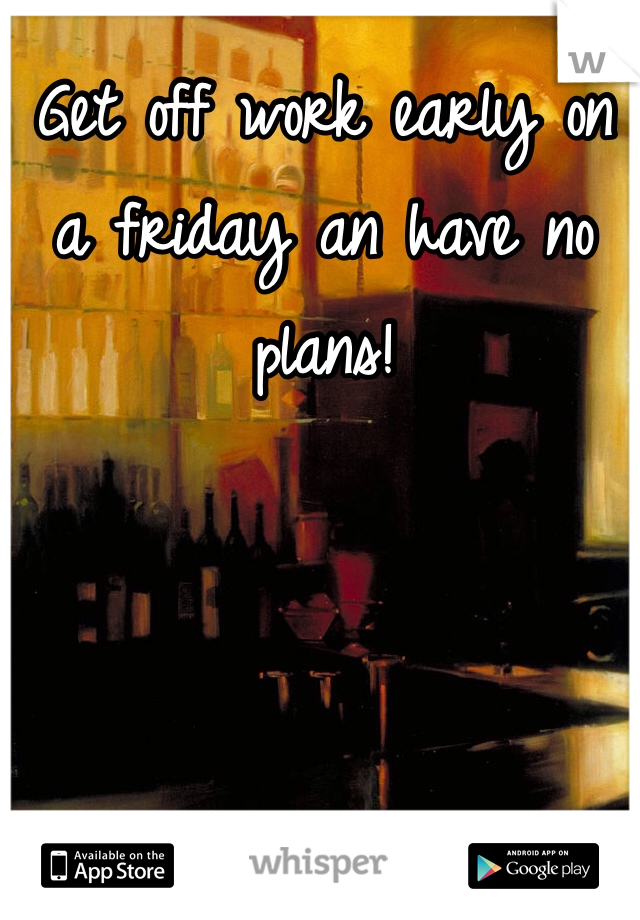 Get off work early on a friday an have no plans!