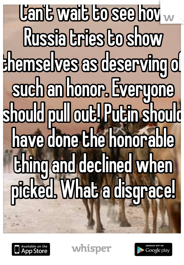 Can't wait to see how Russia tries to show themselves as deserving of such an honor. Everyone should pull out! Putin should have done the honorable thing and declined when picked. What a disgrace!