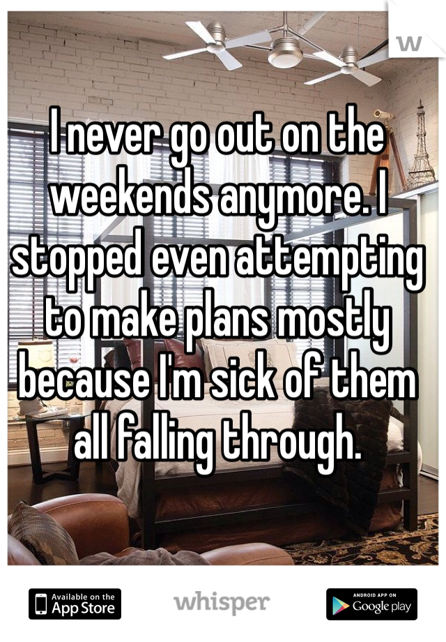 I never go out on the weekends anymore. I stopped even attempting to make plans mostly because I'm sick of them all falling through.