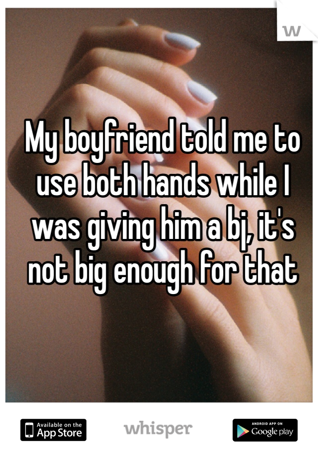 My boyfriend told me to use both hands while I was giving him a bj, it's not big enough for that