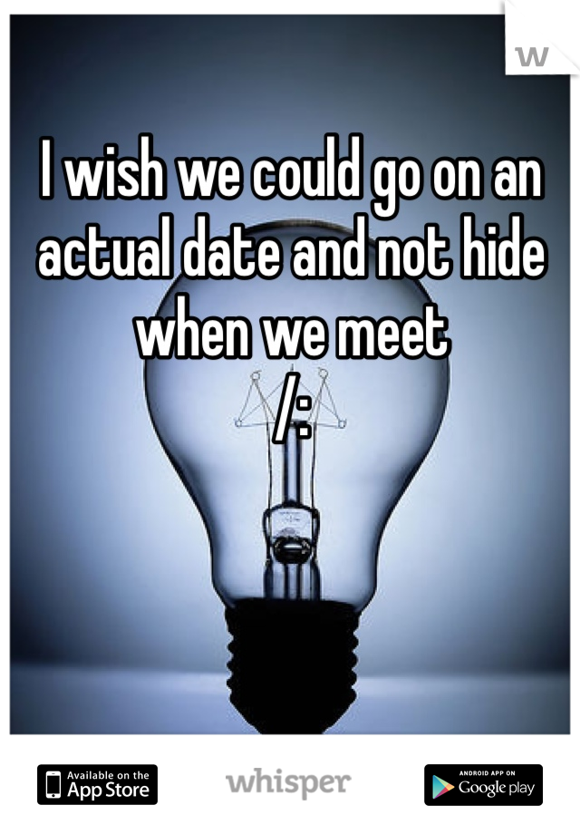 I wish we could go on an actual date and not hide when we meet /: