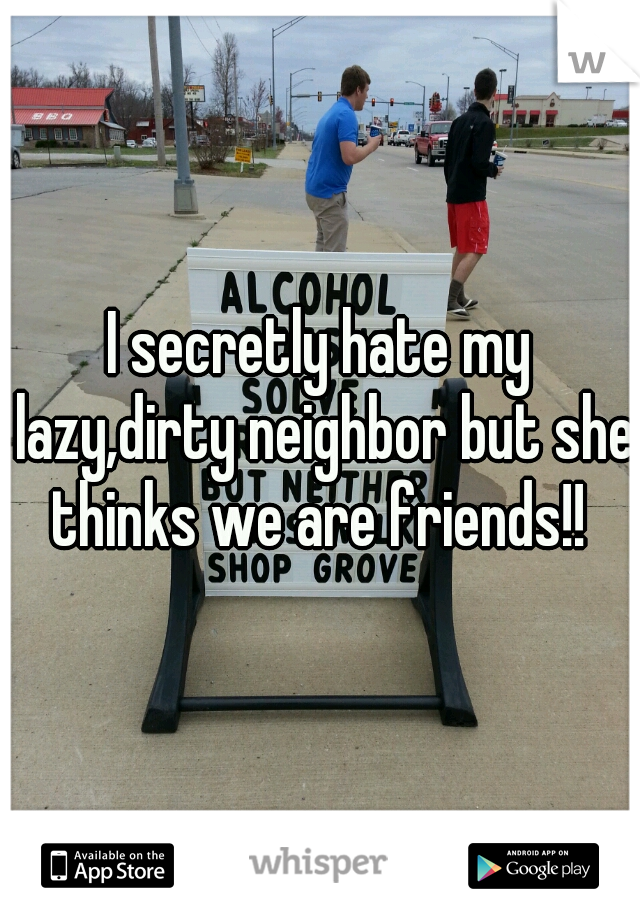I secretly hate my lazy,dirty neighbor but she thinks we are friends!!