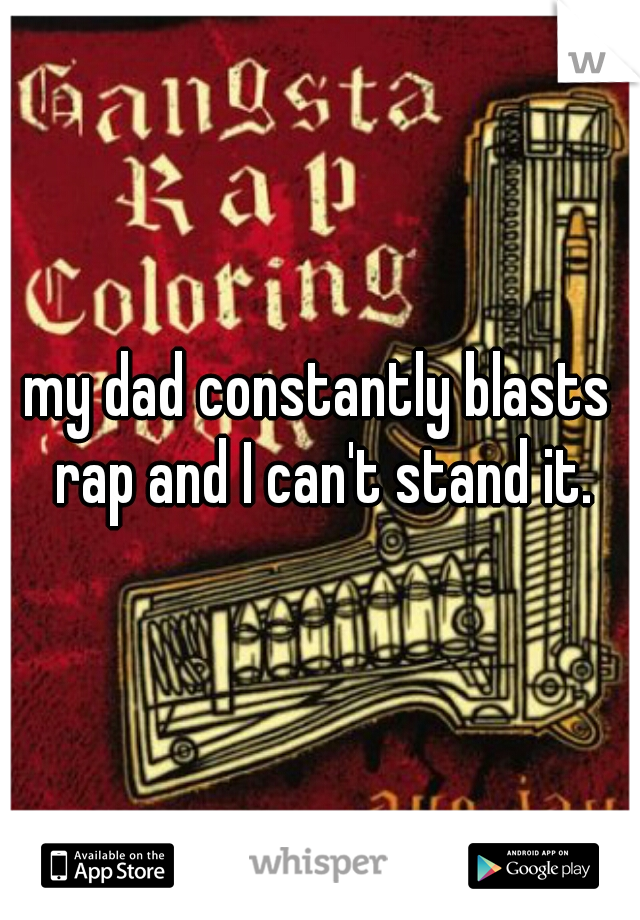 my dad constantly blasts rap and I can't stand it.