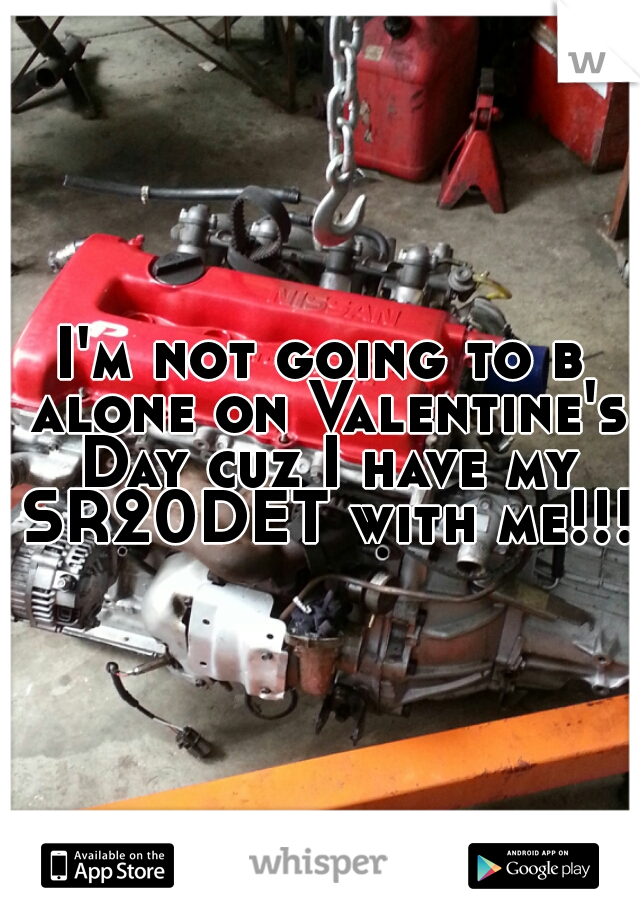 I'm not going to b alone on Valentine's Day cuz I have my SR20DET with me!!!!