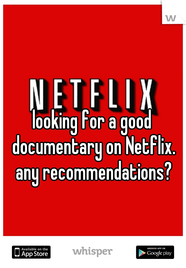 looking for a good documentary on Netflix. any recommendations?