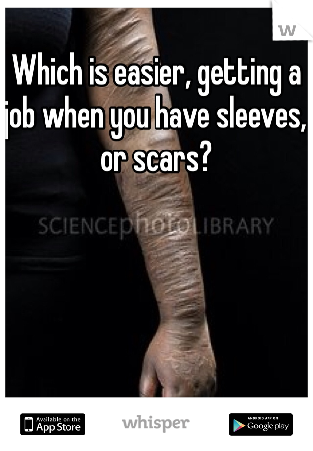 Which is easier, getting a job when you have sleeves, or scars?