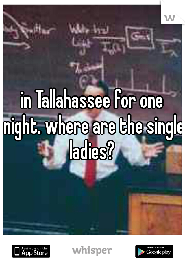in Tallahassee for one night. where are the single ladies?