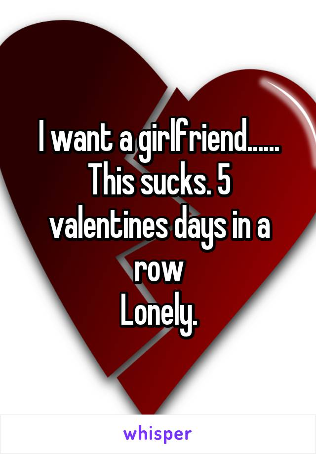 I want a girlfriend...... This sucks. 5 valentines days in a row Lonely.