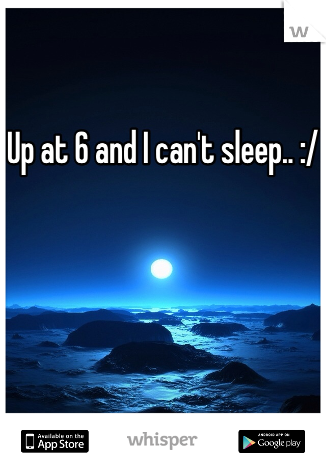 Up at 6 and I can't sleep.. :/