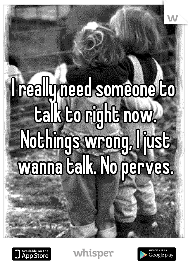 I really need someone to talk to right now. Nothings wrong, I just wanna talk. No perves.