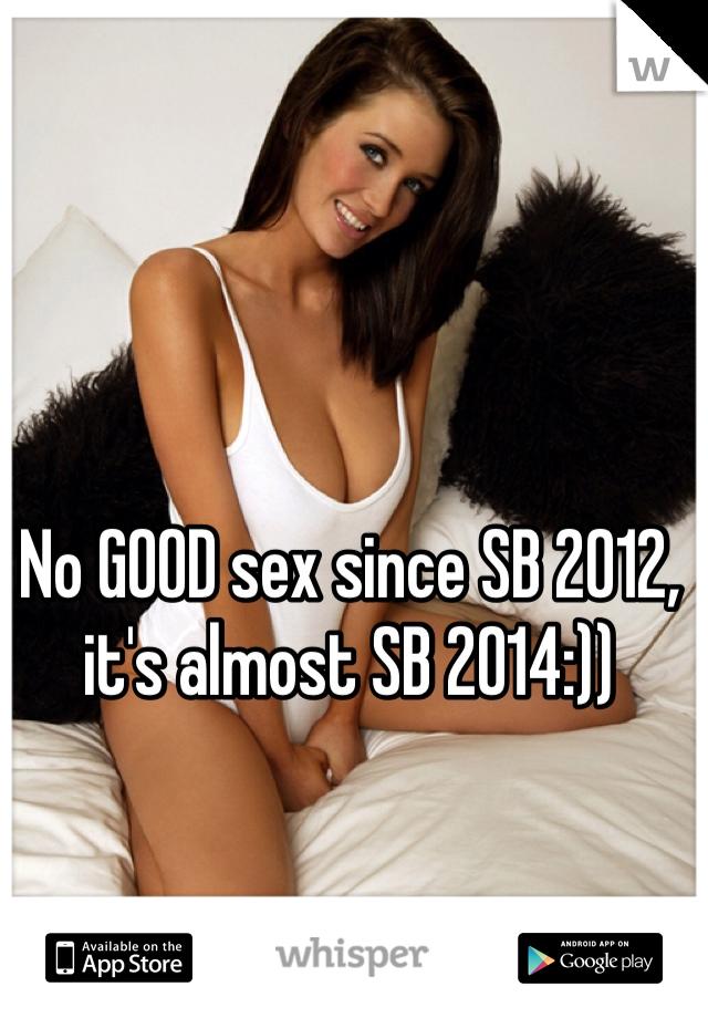 No GOOD sex since SB 2012, it's almost SB 2014:))