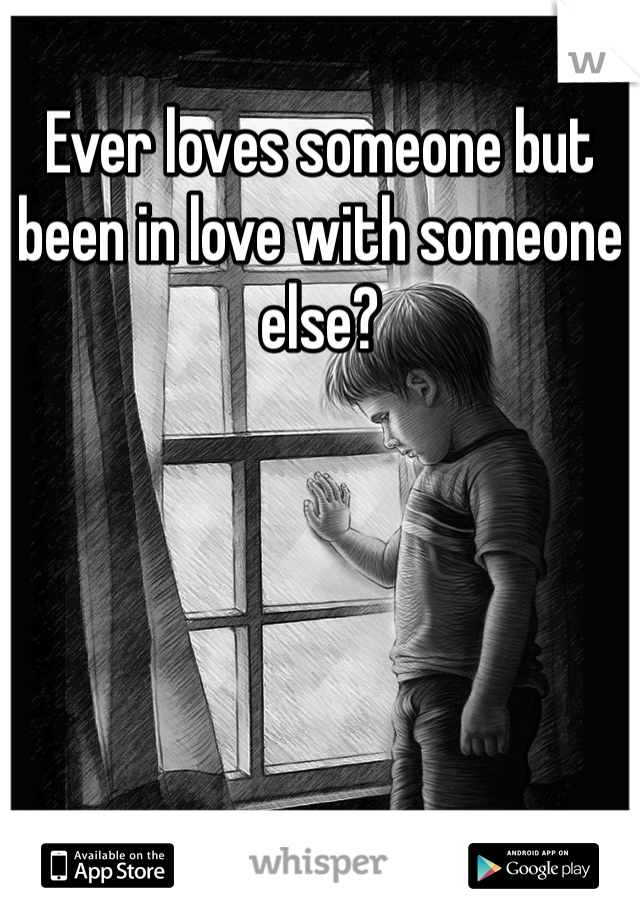 Ever loves someone but been in love with someone else?