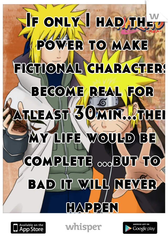 If only I had the power to make fictional characters become real for atleast 30min...then my life would be complete ...but to bad it will never happen