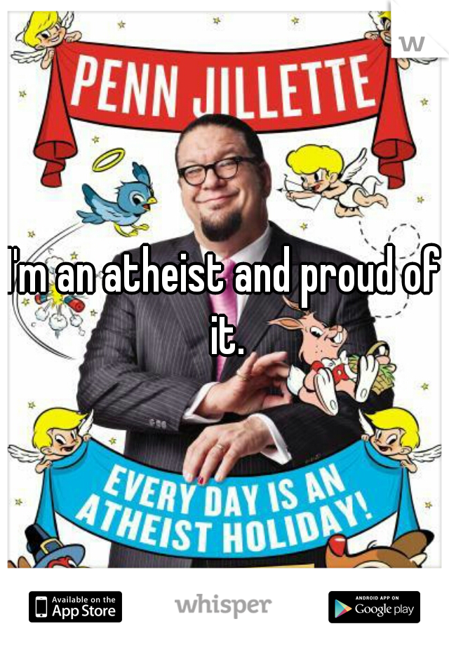I'm an atheist and proud of it.