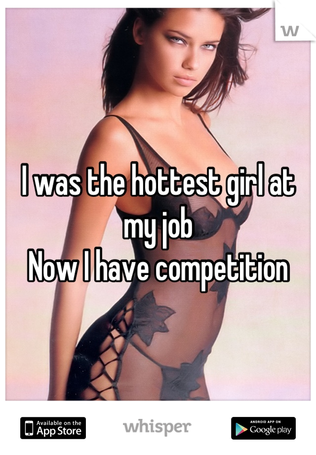 I was the hottest girl at my job Now I have competition