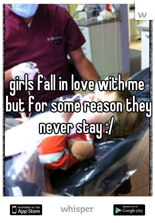 girls fall in love with me but for some reason they never stay :/