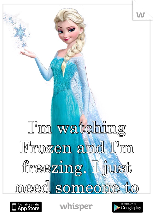 I'm watching Frozen and I'm freezing. I just need someone to cuddle with!