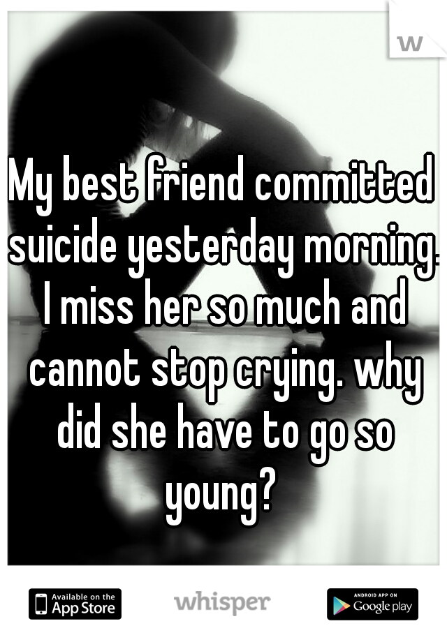 My best friend committed suicide yesterday morning. I miss her so much and cannot stop crying. why did she have to go so young?