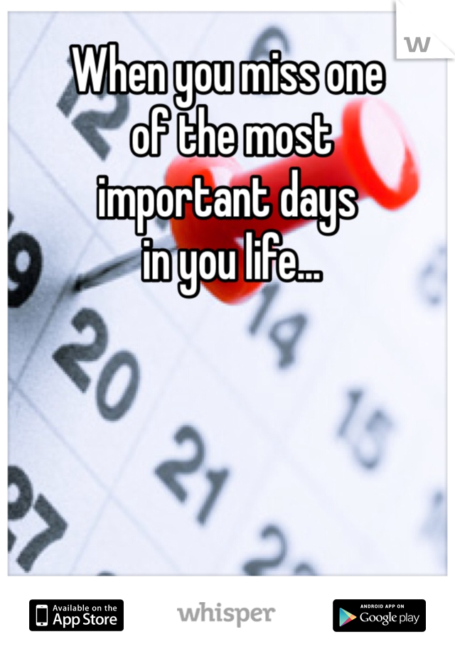 When you miss one  of the most  important days  in you life...