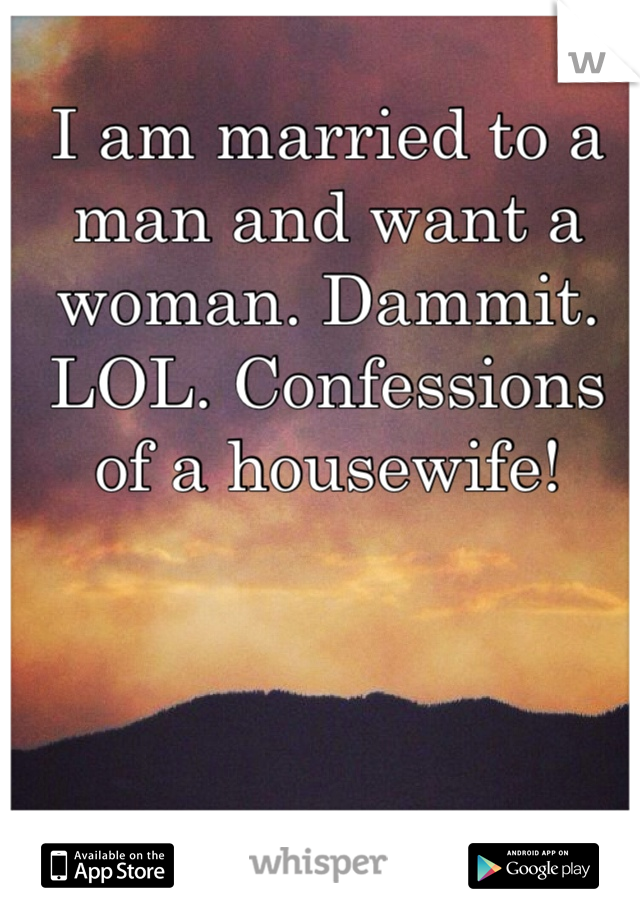I am married to a man and want a woman. Dammit. LOL. Confessions of a housewife!