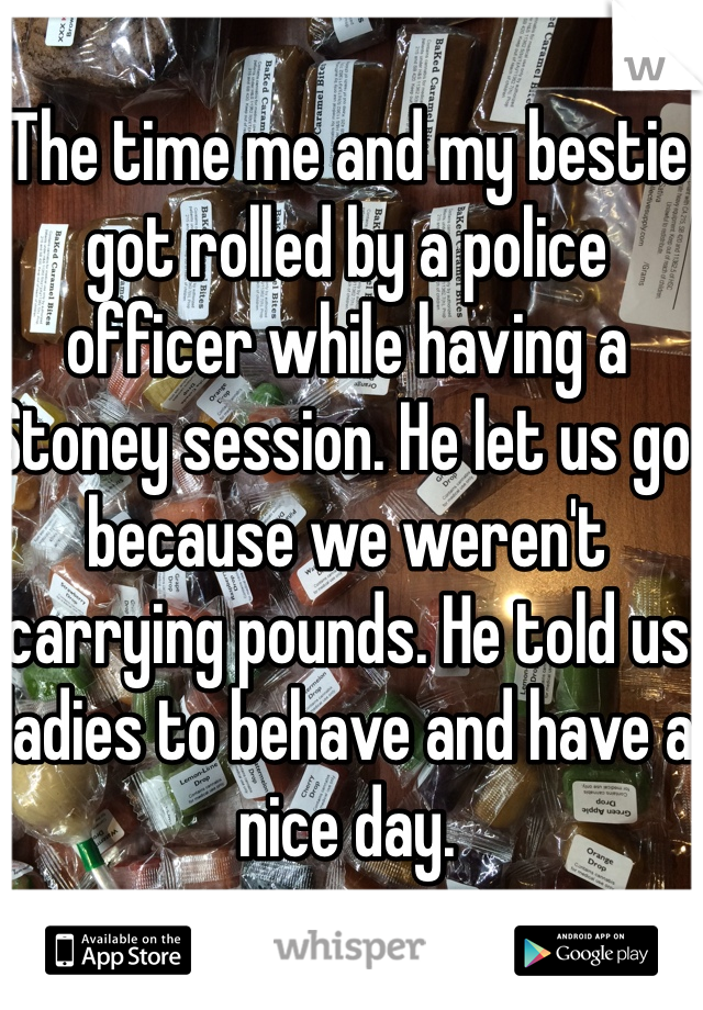 The time me and my bestie got rolled by a police officer while having a Stoney session. He let us go because we weren't carrying pounds. He told us ladies to behave and have a nice day.