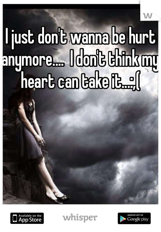 I just don't wanna be hurt anymore....  I don't think my heart can take it...:,(
