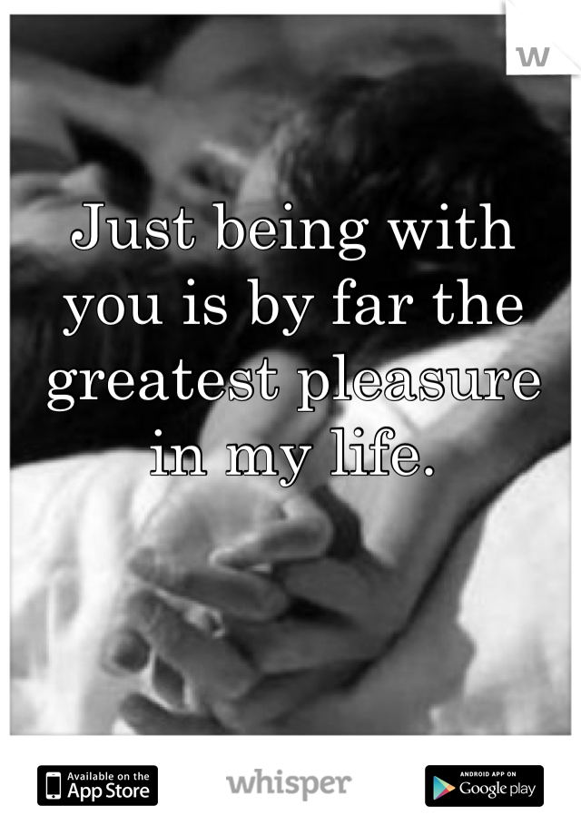 Just being with you is by far the greatest pleasure in my life.