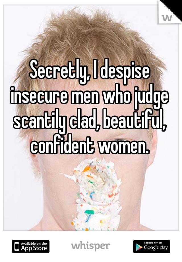 Secretly, I despise insecure men who judge scantily clad, beautiful, confident women.