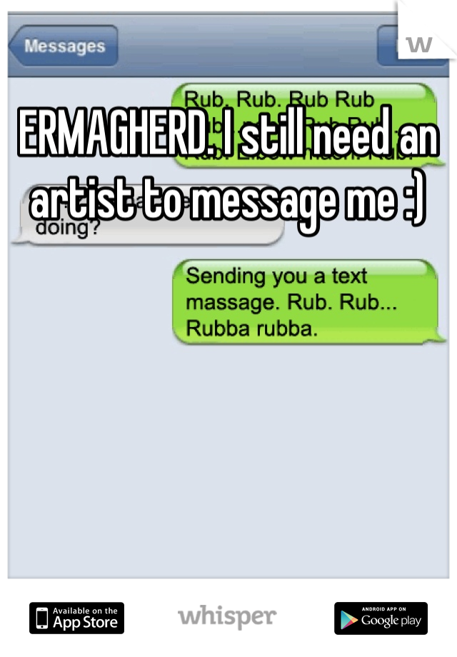 ERMAGHERD. I still need an artist to message me :)