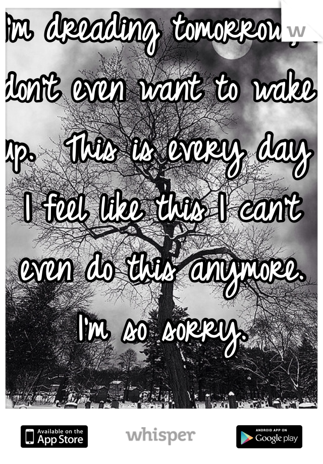 I'm dreading tomorrow, I don't even want to wake up.  This is every day I feel like this I can't even do this anymore. I'm so sorry.