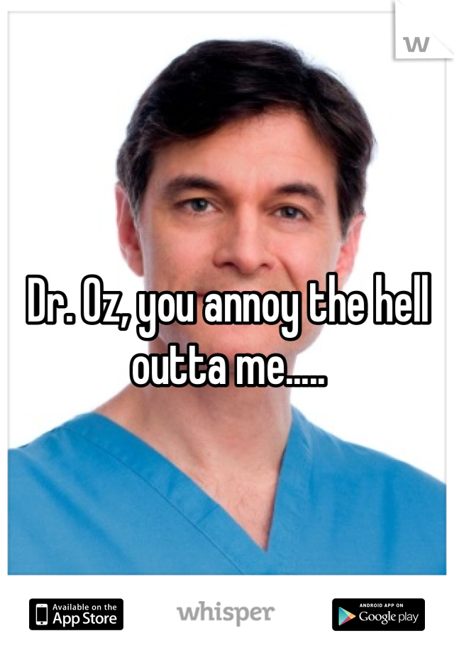 Dr. Oz, you annoy the hell outta me.....