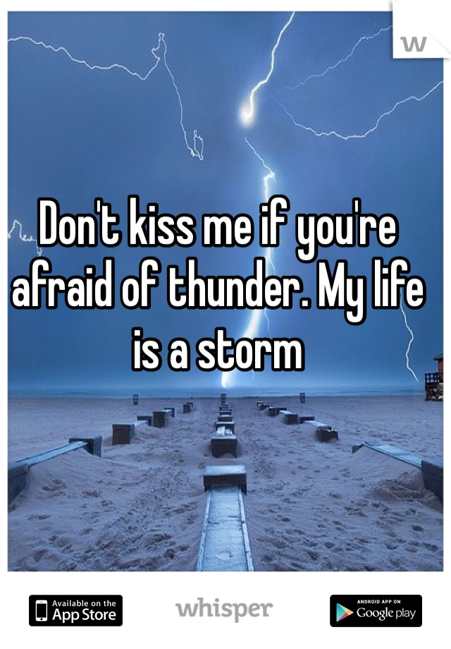 Don't kiss me if you're afraid of thunder. My life is a storm