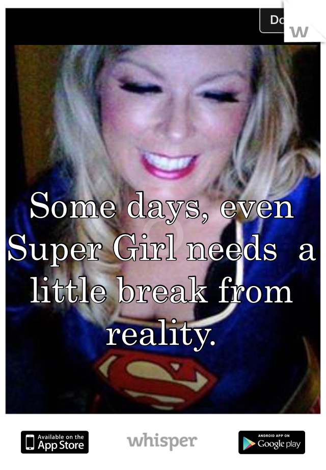 Some days, even Super Girl needs  a little break from reality.