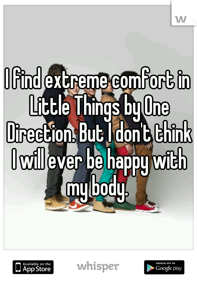 I find extreme comfort in Little Things by One Direction. But I don't think I will ever be happy with my body.