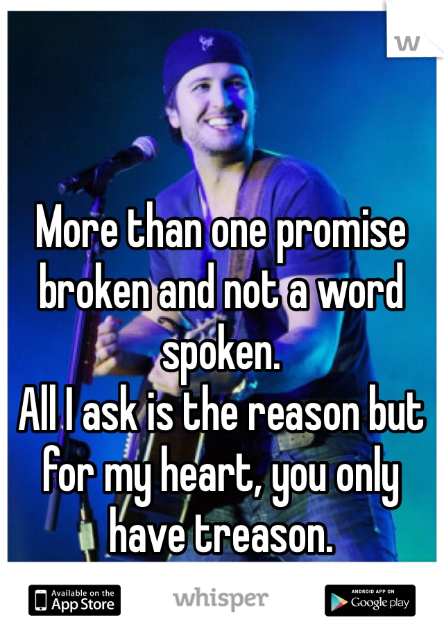 More than one promise broken and not a word spoken. All I ask is the reason but for my heart, you only have treason.