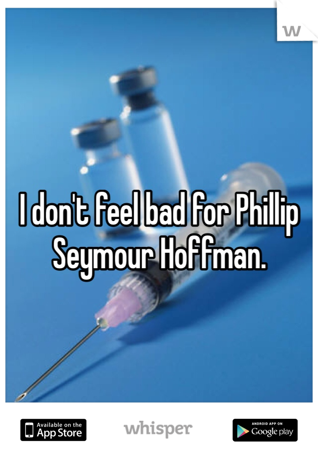 I don't feel bad for Phillip Seymour Hoffman.