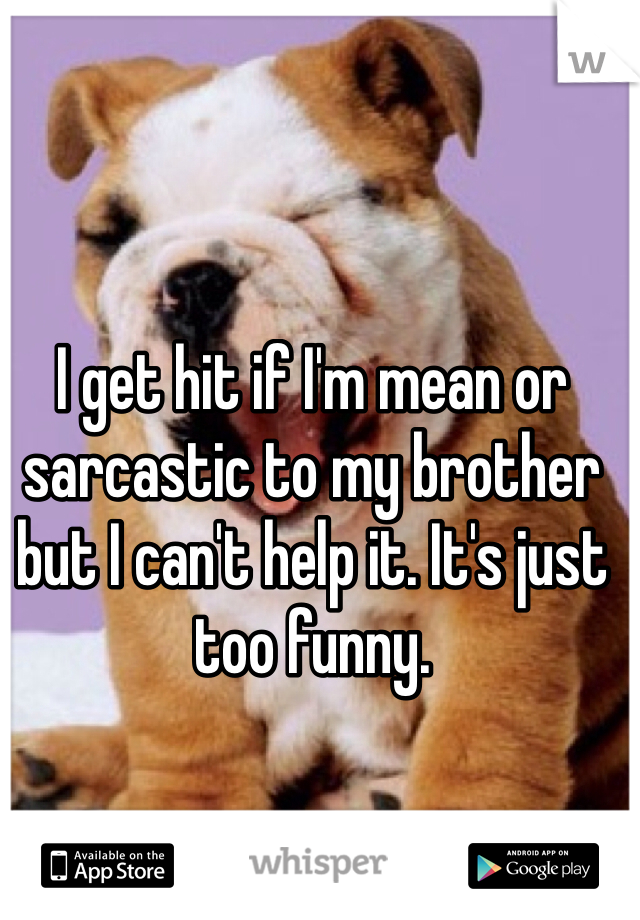 I get hit if I'm mean or sarcastic to my brother but I can't help it. It's just too funny.