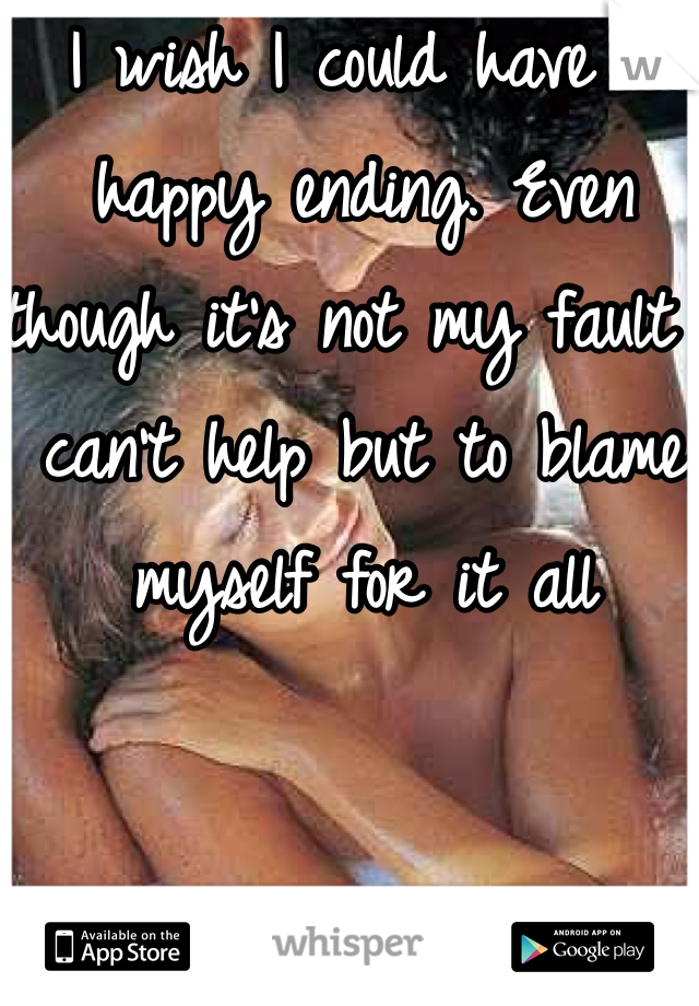 I wish I could have a happy ending. Even though it's not my fault I can't help but to blame myself for it all