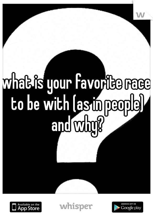 what is your favorite race to be with (as in people) and why?